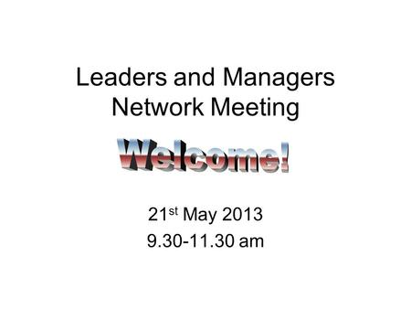 Leaders and Managers Network Meeting 21 st May 2013 9.30-11.30 am.