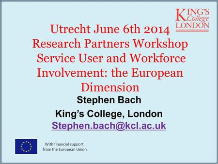 Utrecht June 6th 2014 Research Partners Workshop Service User and Workforce Involvement: the European Dimension Stephen Bach King's College, London