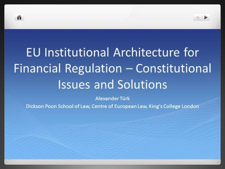 EU Institutional Architecture for Financial Regulation – Constitutional Issues and Solutions Alexander Türk Dickson Poon School of Law, Centre of European.