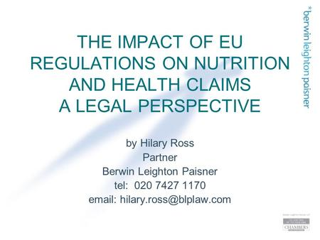 THE IMPACT OF EU REGULATIONS ON NUTRITION AND HEALTH CLAIMS A LEGAL PERSPECTIVE by Hilary Ross Partner Berwin Leighton Paisner tel: 020 7427 1170 email: