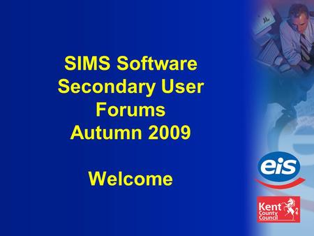 SIMS Software Secondary User Forums Autumn 2009 Welcome.