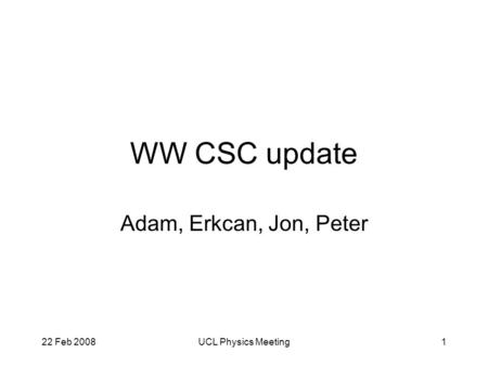 22 Feb 2008UCL Physics Meeting1 WW CSC update Adam, Erkcan, Jon, Peter.