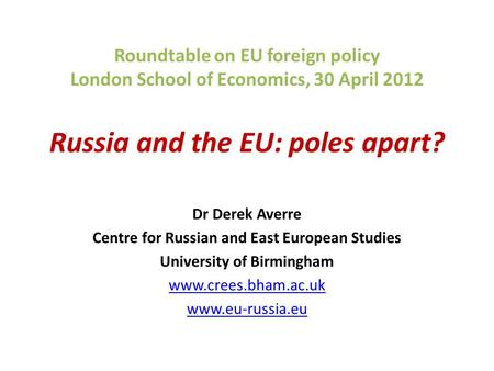 Roundtable on EU foreign policy London School of Economics, 30 April 2012 Russia and the EU: poles apart? Dr Derek Averre Centre for Russian and East European.