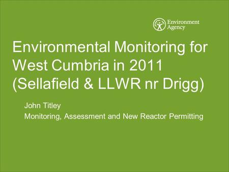 Environmental Monitoring for West Cumbria in 2011 (Sellafield & LLWR nr Drigg) John Titley Monitoring, Assessment and New Reactor Permitting.