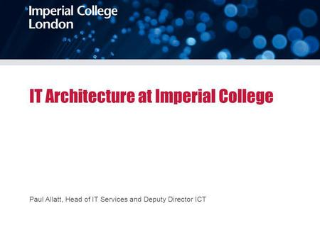 IT Architecture at Imperial College Paul Allatt, Head of IT Services and Deputy Director ICT.