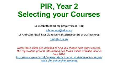 PIR, Year 2 Selecting your Courses Dr Elizabeth Bomberg (Deputy Head, PIR) Dr Andrea Birdsall & Dr Claire Duncanson (Directors of UG.