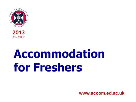 Accommodation for Freshers www.accom.ed.ac.uk 2013 E N T R Y.