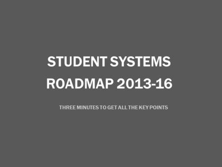 ROADMAP 2013-16 STUDENT SYSTEMS THREE MINUTES TO GET ALL THE KEY POINTS.