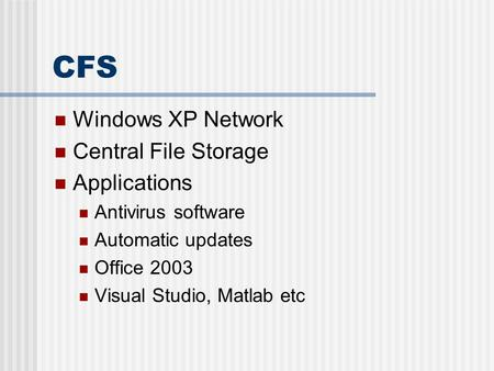 CFS Windows XP Network Central File Storage Applications Antivirus software Automatic updates Office 2003 Visual Studio, Matlab etc.