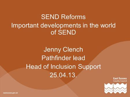 SEND Reforms Important developments in the world of SEND Jenny Clench Pathfinder lead Head of Inclusion Support 25.04.13.