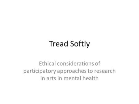 Tread Softly Ethical considerations of participatory approaches to research in arts in mental health.