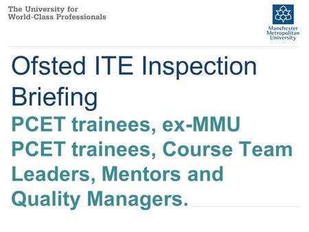 Ofsted ITE Inspection Briefing PCET trainees, ex-MMU PCET trainees, Course Team Leaders, Mentors and Quality Managers.
