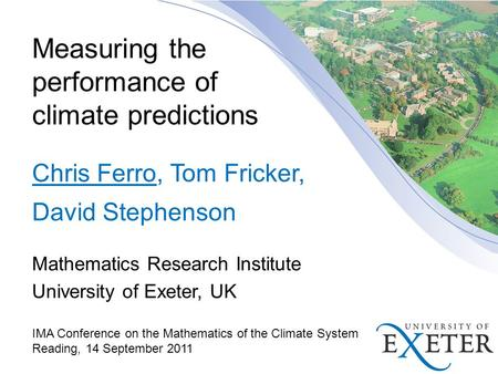 Measuring the performance of climate predictions Chris Ferro, Tom Fricker, David Stephenson Mathematics Research Institute University of Exeter, UK IMA.