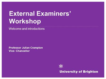 External Examiners' Workshop Welcome and introductions Professor Julian Crampton Vice- Chancellor.
