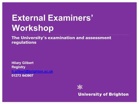 External Examiners' Workshop The University's examination and assessment regulations Hilary Gilbert Registry 01273 643907.