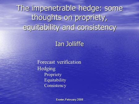 Exeter, February 2008 1 The impenetrable hedge: some thoughts on propriety, equitability and consistency Ian Jolliffe Forecast verification Hedging Propriety.