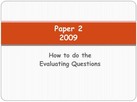 How to do the Evaluating Questions Paper 2 2009. Lesson Objective I will be given the opportunity to continue to develop my skills in answering the evaluating.