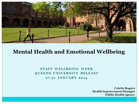 STAFF WELLBEING WEEK QUEENS UNIVERSITY BELFAST 27-31 JANUARY 2014 Mental Health and Emotional Wellbeing Colette Rogers Health Improvement Manager Public.