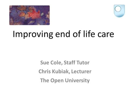 Improving end of life care Sue Cole, Staff Tutor Chris Kubiak, Lecturer The Open University.