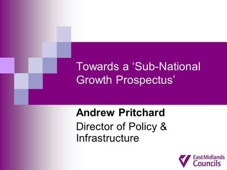 Towards a 'Sub-National Growth Prospectus' Andrew Pritchard Director of Policy & Infrastructure.