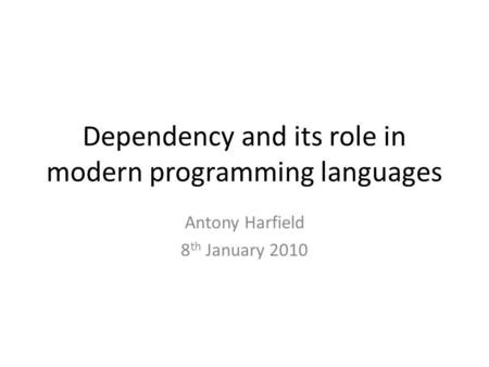 Dependency and its role in modern programming languages Antony Harfield 8 th January 2010.