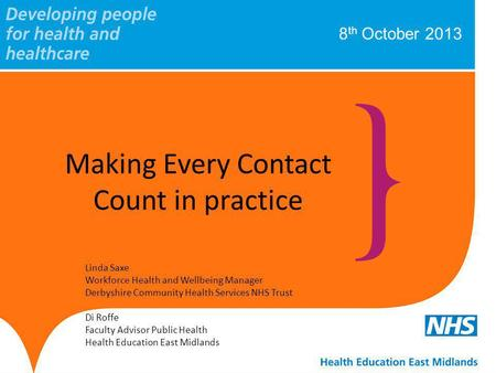 8 th October 2013 Making Every Contact Count in practice Linda Saxe Workforce Health and Wellbeing Manager Derbyshire Community Health Services NHS Trust.