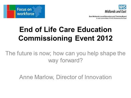 End of Life Care Education Commissioning Event 2012 The future is now; how can you help shape the way forward? Anne Marlow, Director of Innovation.