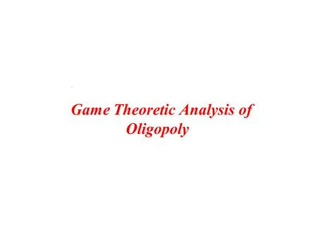 Game Theoretic Analysis of Oligopoly.. 5 -20 -5 y n Y N 0000 Y N -20 5 1 22 The unique dominant strategy Nash Equilibrium is (y,Y) A game of imperfect.