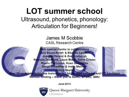 James M Scobbie CASL Research Centre LOT summer school Ultrasound, phonetics, phonology: Articulation for Beginners! With special thanks to collaborators.