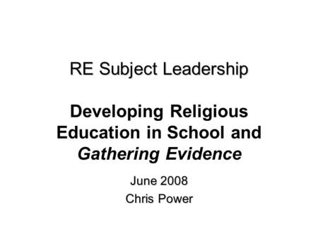 RE Subject Leadership RE Subject Leadership Developing Religious Education in School and Gathering Evidence June 2008 Chris Power.