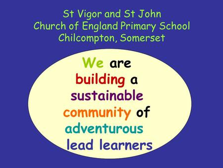 St Vigor and St John Church of England Primary School Chilcompton, Somerset We are building a sustainable community of adventurous lead learners.