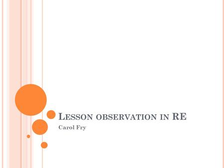 L ESSON OBSERVATION IN RE Carol Fry. W ELCOME ! Sharing of experiences of RE provision for primary trainees Looking at issues surrounding their experience.