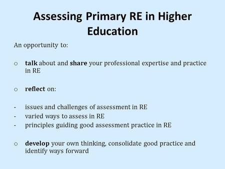 Assessing Primary RE in Higher Education An opportunity to: o talk about and share your professional expertise and practice in RE o reflect on: -issues.