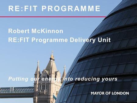 RE:FIT PROGRAMME Robert McKinnon RE:FIT Programme Delivery Unit Putting our energy into reducing yours.
