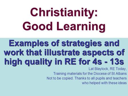 Christianity: Good Learning Examples of strategies and work that illustrate aspects of high quality in RE for 4s - 13s Lat Blaylock, RE Today, Training.