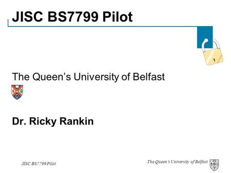 The Queen's University of Belfast JISC BS7799 Pilot The Queen's University of Belfast Dr. Ricky Rankin.