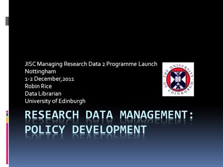 JISC Managing Research Data 2 Programme Launch Nottingham 1-2 December,2011 Robin Rice Data Librarian University of Edinburgh.