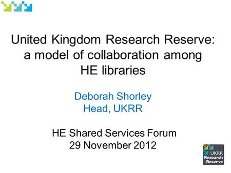 United Kingdom Research Reserve: a model of collaboration among HE libraries Deborah Shorley Head, UKRR HE Shared Services Forum 29 November 2012.