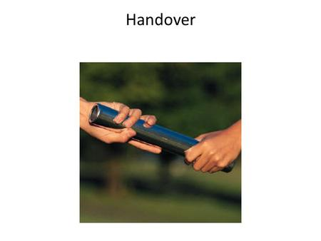Handover. Outline Objective of a Handover Ground rules to shift work Barriers to a good handover Ways to make handover work.