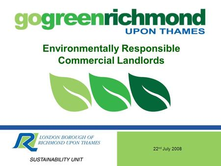 22 nd July 2008 Environmentally Responsible Commercial Landlords.
