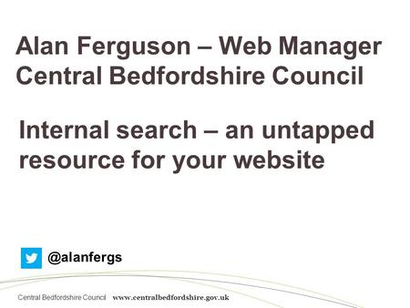 Central Bedfordshire Council www.centralbedfordshire.gov.uk Alan Ferguson – Web Manager Central Bedfordshire Council Internal search – an untapped resource.