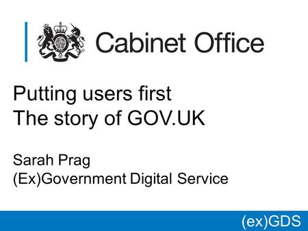 (ex)GDS * Putting users first The story of GOV.UK Sarah Prag (Ex)Government Digital Service.