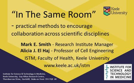 """In The Same Room"" - practical methods to encourage collaboration across scientific disciplines Mark E. Smith - Research Institute Manager Alicia J. El."