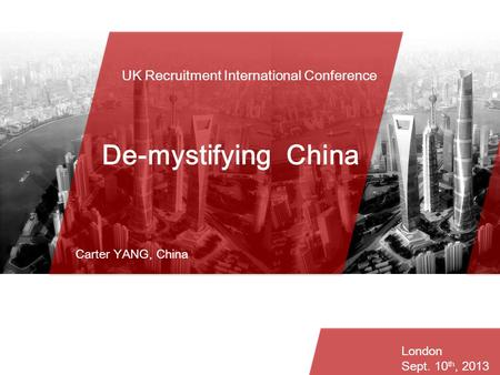 UK Recruitment International Conference Agenda De-mystifying China Carter YANG, China London Sept. 10 th, 2013.