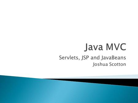 Servlets, JSP and JavaBeans Joshua Scotton.  Getting Started  Servlets  JSP  JavaBeans  MVC  Conclusion.