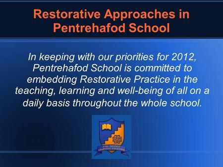 Restorative Approaches in Pentrehafod School In keeping with our priorities for 2012, Pentrehafod School is committed to embedding Restorative Practice.