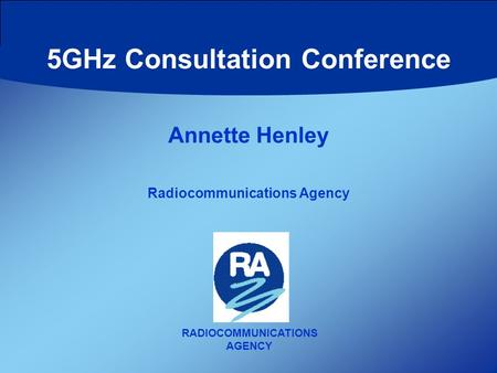RADIOCOMMUNICATIONS AGENCY Annette Henley Radiocommunications Agency 5GHz Consultation Conference.