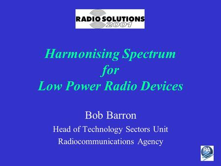 Harmonising Spectrum for Low Power Radio Devices Bob Barron Head of Technology Sectors Unit Radiocommunications Agency.