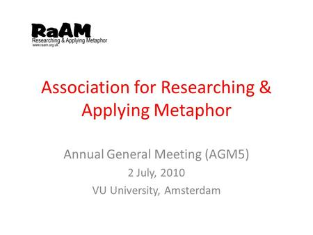 Association for Researching & Applying Metaphor Annual General Meeting (AGM5) 2 July, 2010 VU University, Amsterdam.