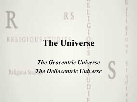 The Universe The Geocentric Universe The Heliocentric Universe.
